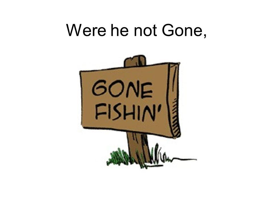 Were he not Gone,