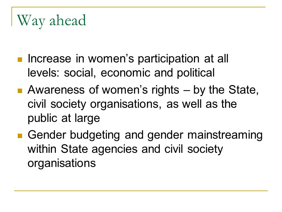 Way ahead Increase in women's participation at all levels: social, economic and political.