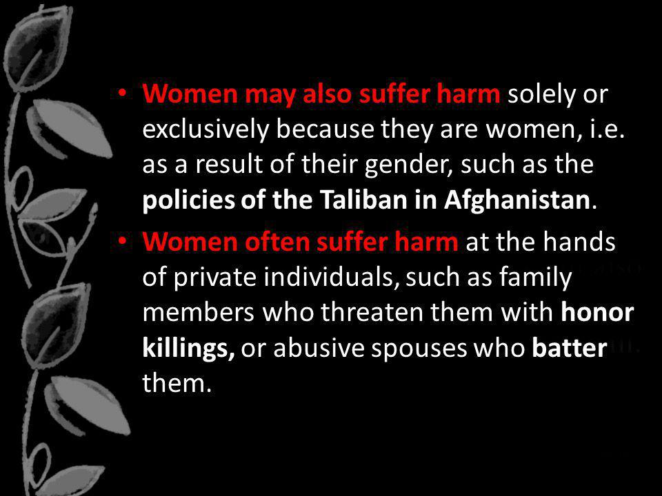 Women may also suffer harm solely or exclusively because they are women, i.e. as a result of their gender, such as the policies of the Taliban in Afghanistan.