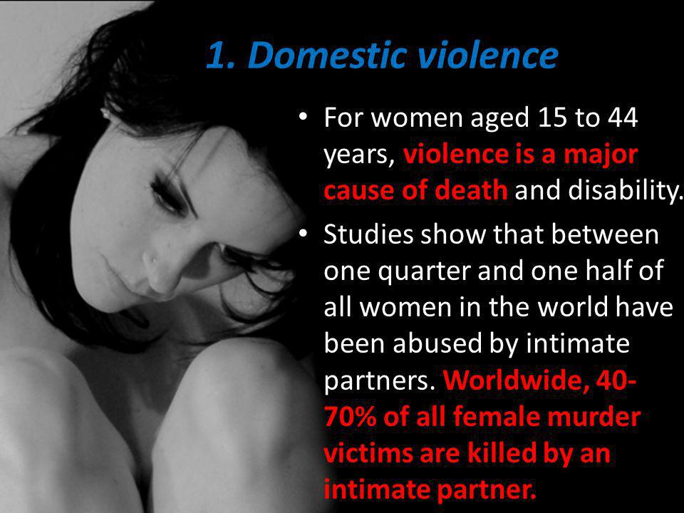 1. Domestic violence For women aged 15 to 44 years, violence is a major cause of death and disability.