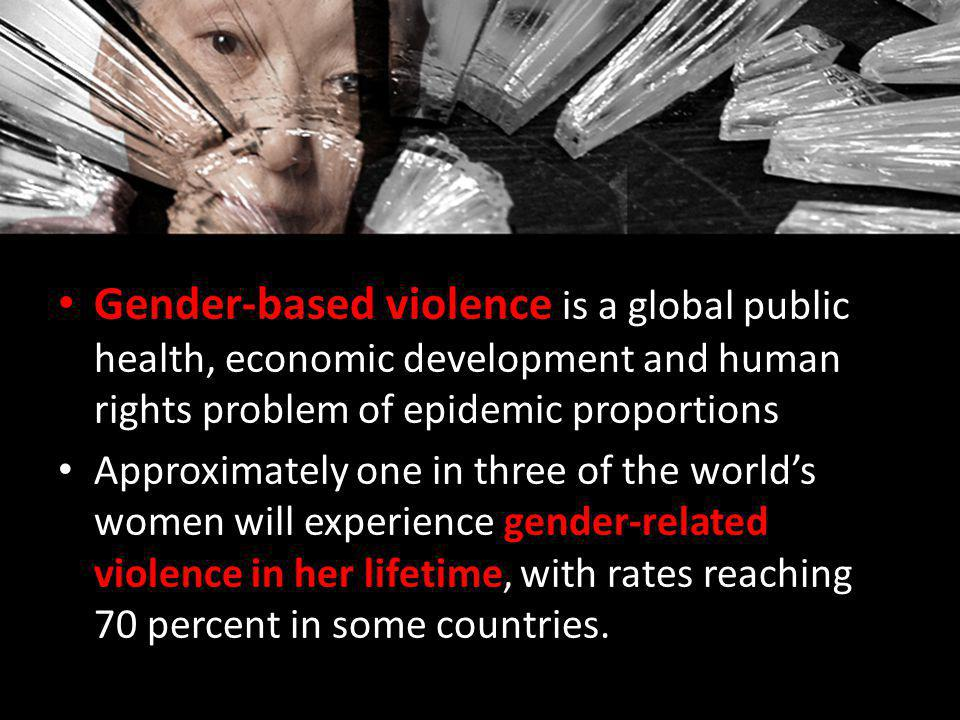 Gender-based violence is a global public health, economic development and human rights problem of epidemic proportions