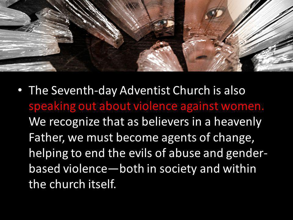 The Seventh-day Adventist Church is also speaking out about violence against women. We recognize that as believers in a heavenly Father, we must become agents of change, helping to end the evils of abuse and gender-based violence—both in society and within the church itself.