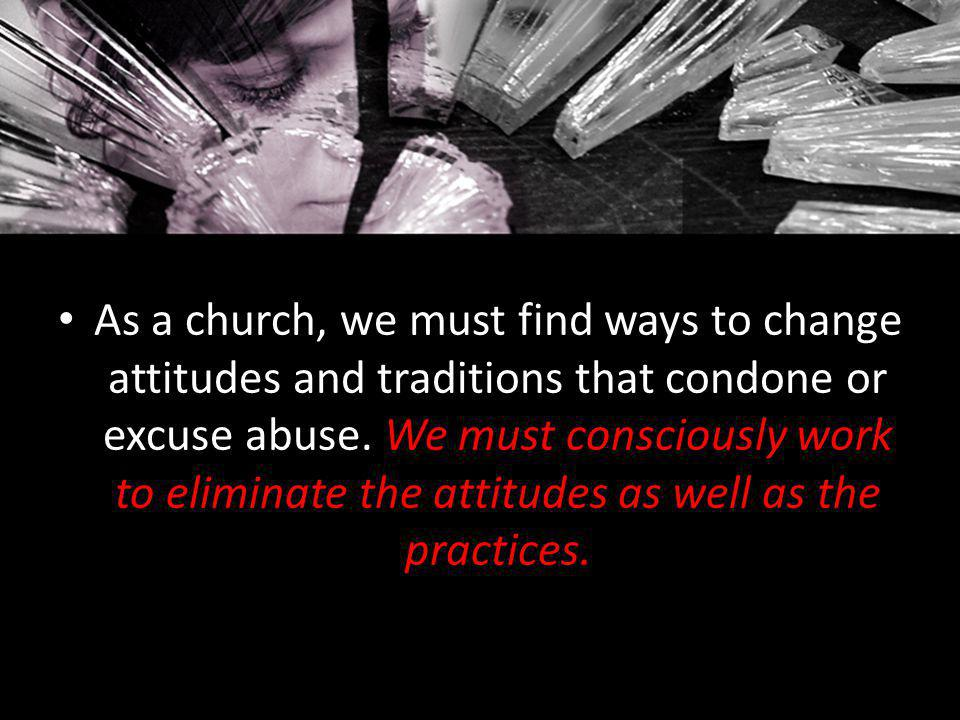 As a church, we must find ways to change attitudes and traditions that condone or excuse abuse. We must consciously work to eliminate the attitudes as well as the practices.