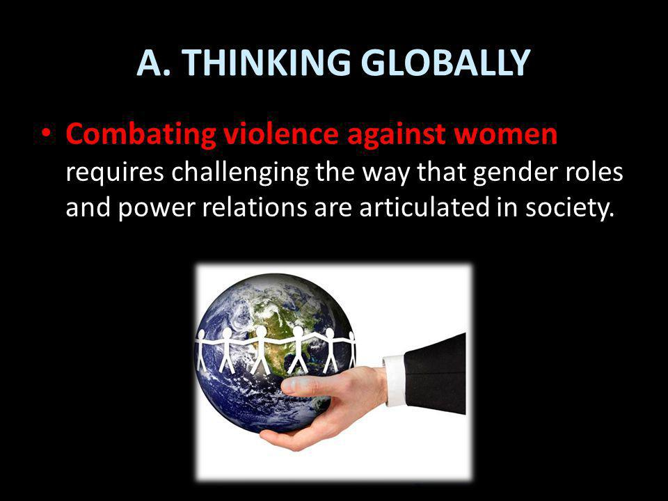 A. THINKING GLOBALLY Combating violence against women requires challenging the way that gender roles and power relations are articulated in society.