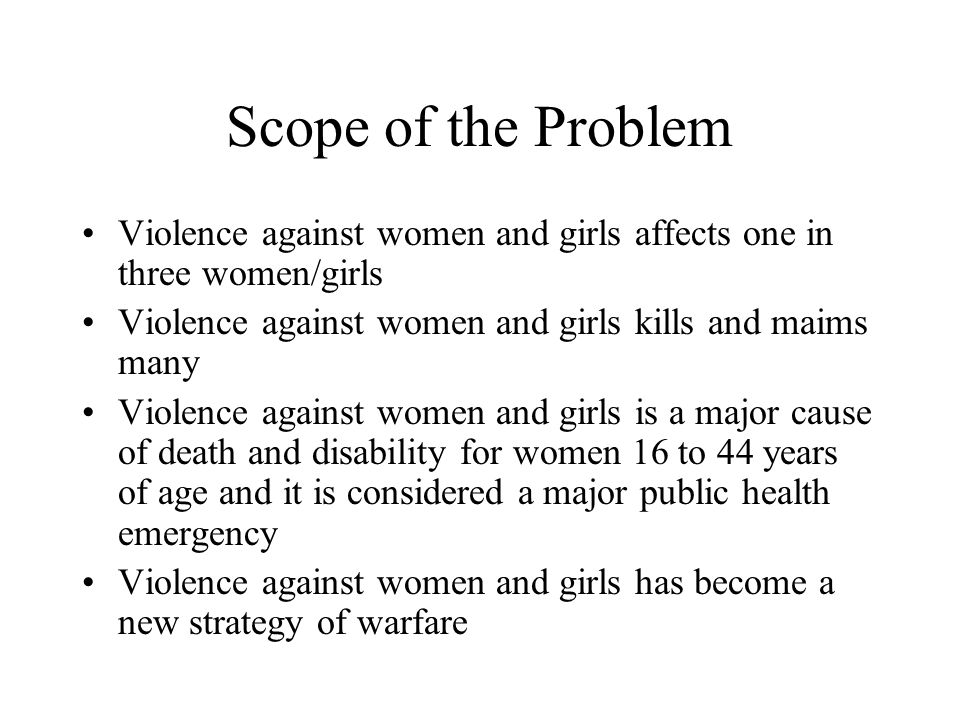 Scope of the Problem Violence against women and girls affects one in three women/girls. Violence against women and girls kills and maims many.