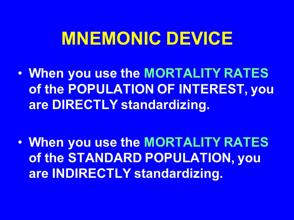 MNEMONIC DEVICE When you use the MORTALITY RATES of the POPULATION OF INTEREST, you are DIRECTLY standardizing.