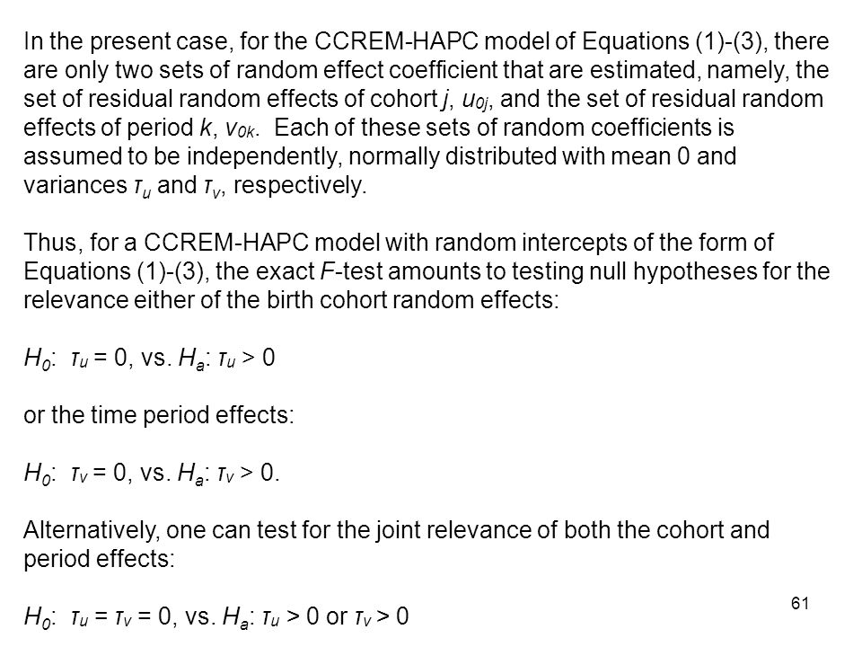 In the present case, for the CCREM-HAPC model of Equations (1)-(3), there are only two sets of random effect coefficient that are estimated, namely, the set of residual random effects of cohort j, u0j, and the set of residual random effects of period k, v0k. Each of these sets of random coefficients is assumed to be independently, normally distributed with mean 0 and variances τu and τv, respectively.