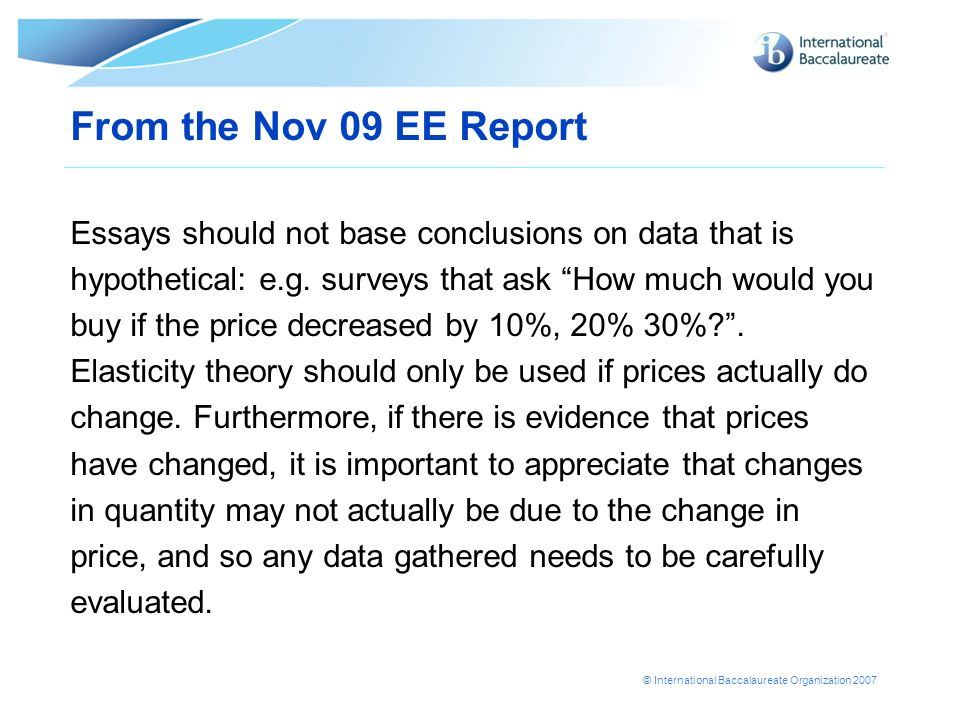 From the Nov 09 EE Report Essays should not base conclusions on data that is. hypothetical: e.g. surveys that ask How much would you.