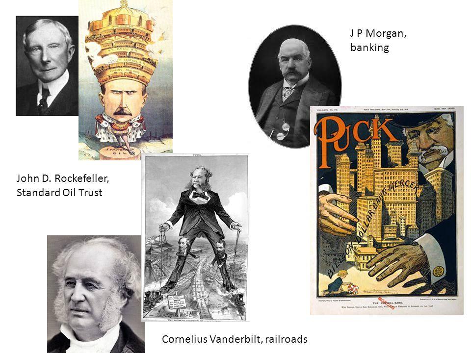 J P Morgan, banking John D. Rockefeller, Standard Oil Trust Cornelius Vanderbilt, railroads