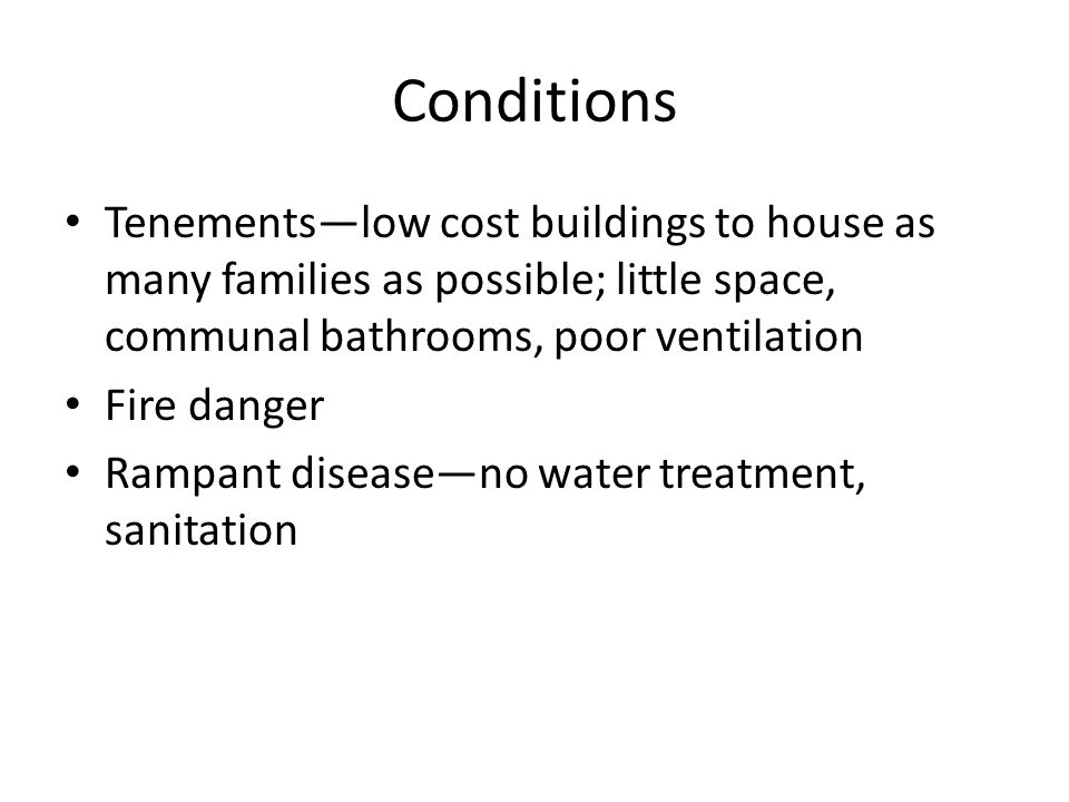 Conditions Tenements—low cost buildings to house as many families as possible; little space, communal bathrooms, poor ventilation.
