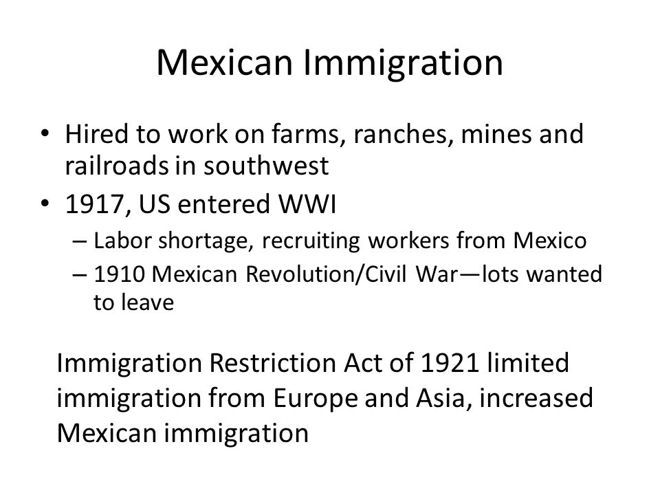 Mexican Immigration Hired to work on farms, ranches, mines and railroads in southwest. 1917, US entered WWI.