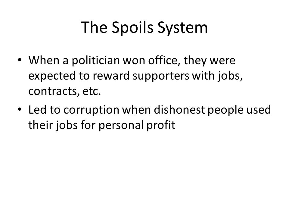 The Spoils System When a politician won office, they were expected to reward supporters with jobs, contracts, etc.