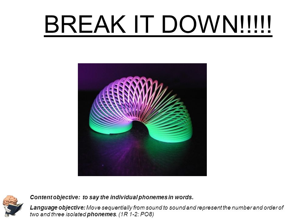 BREAK IT DOWN!!!!! Content objective: to say the individual phonemes in words.