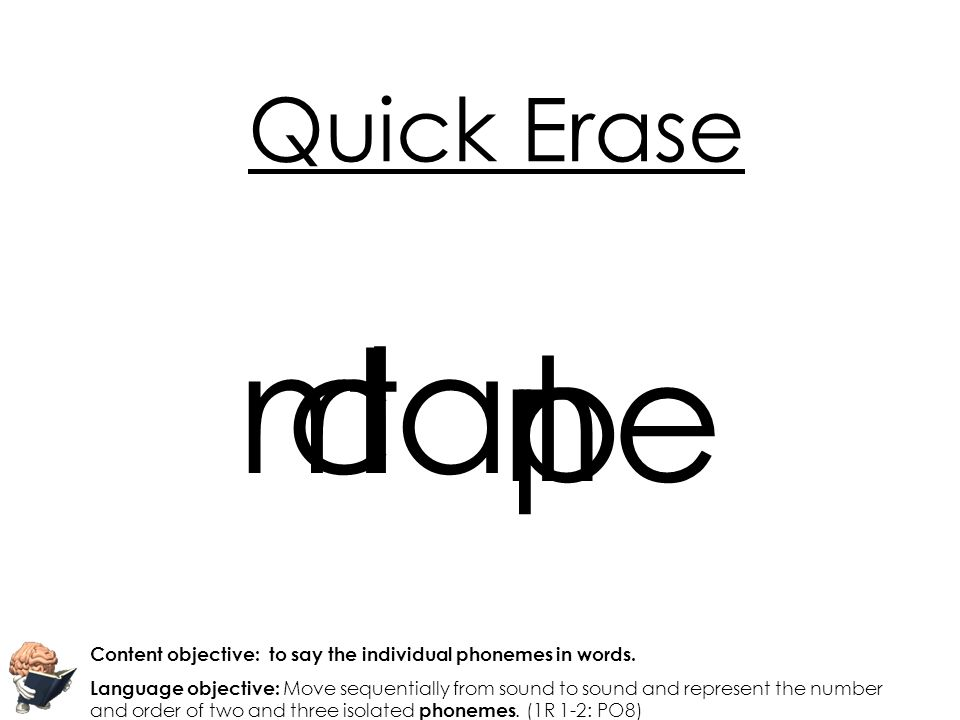 Quick Erase m. c. t. l. a. p. t. n. e. Content objective: to say the individual phonemes in words.