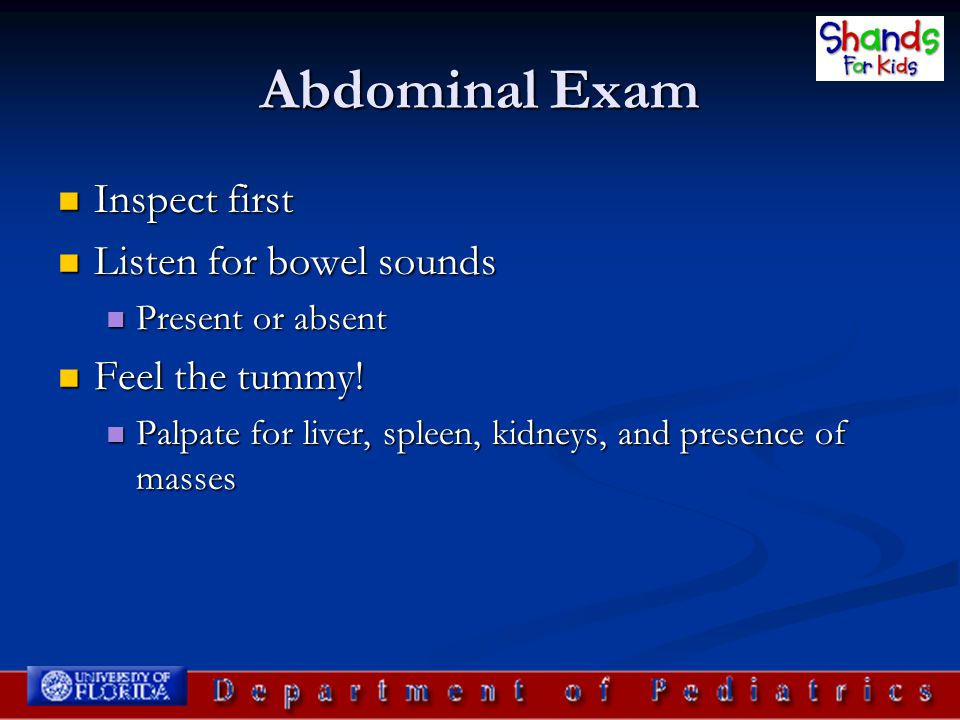 Abdominal Exam Inspect first Listen for bowel sounds Feel the tummy!