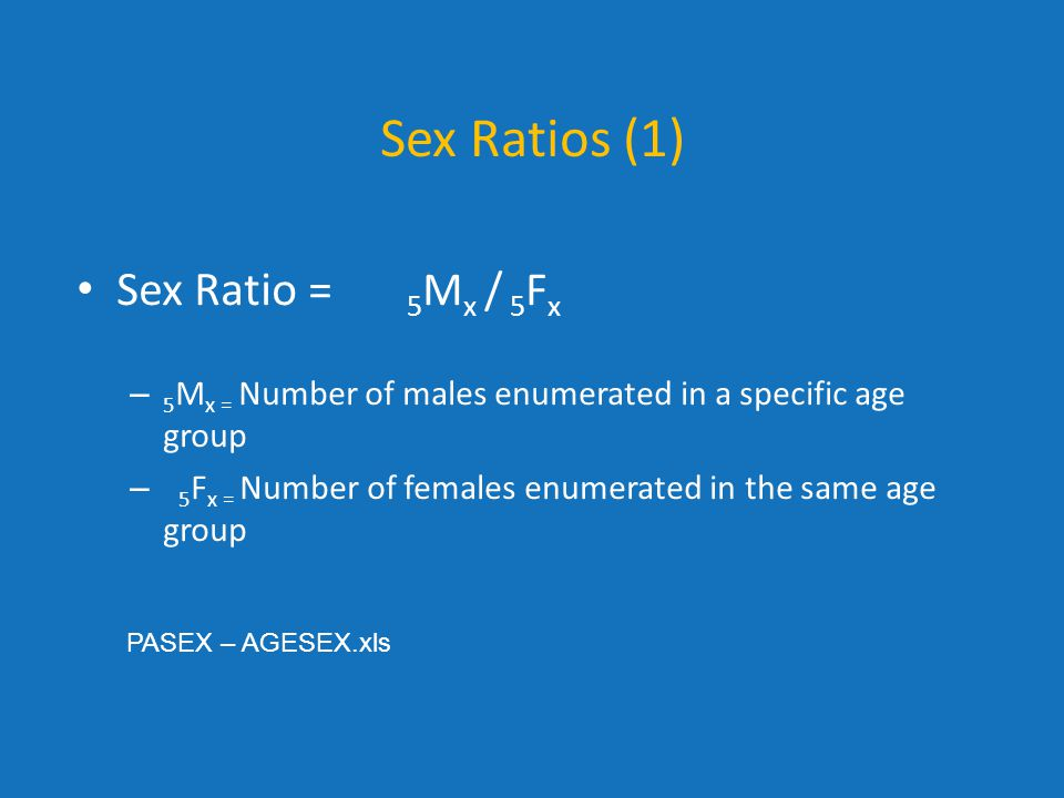 Sex Ratios (1) Sex Ratio = 5Mx / 5Fx