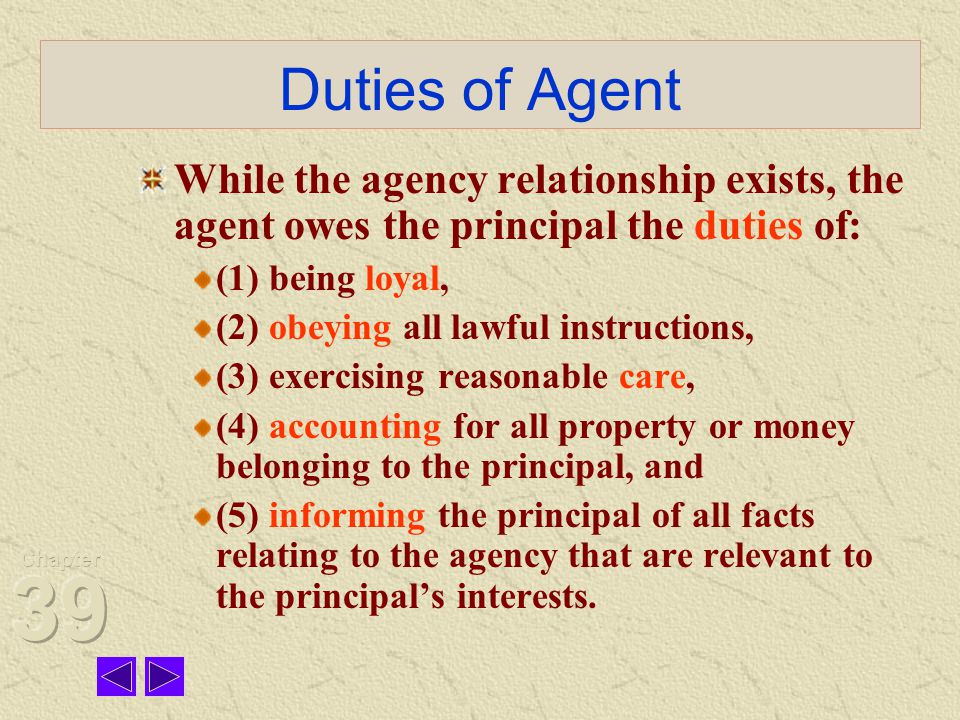Duties of Agent While the agency relationship exists, the agent owes the principal the duties of: (1) being loyal,