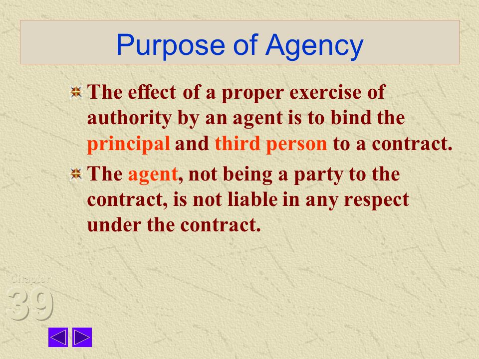 Purpose of Agency The effect of a proper exercise of authority by an agent is to bind the principal and third person to a contract.