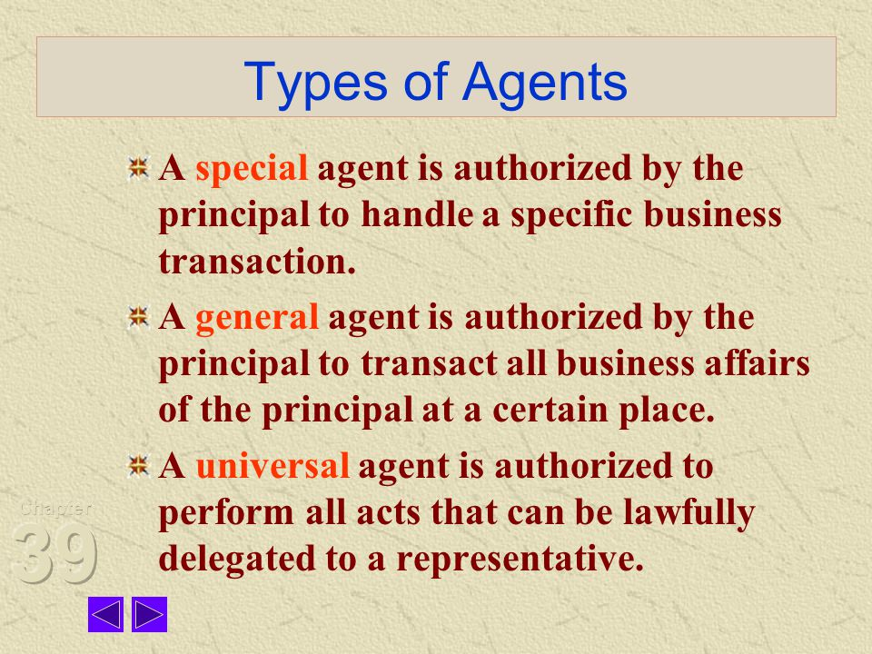 Types of Agents A special agent is authorized by the principal to handle a specific business transaction.