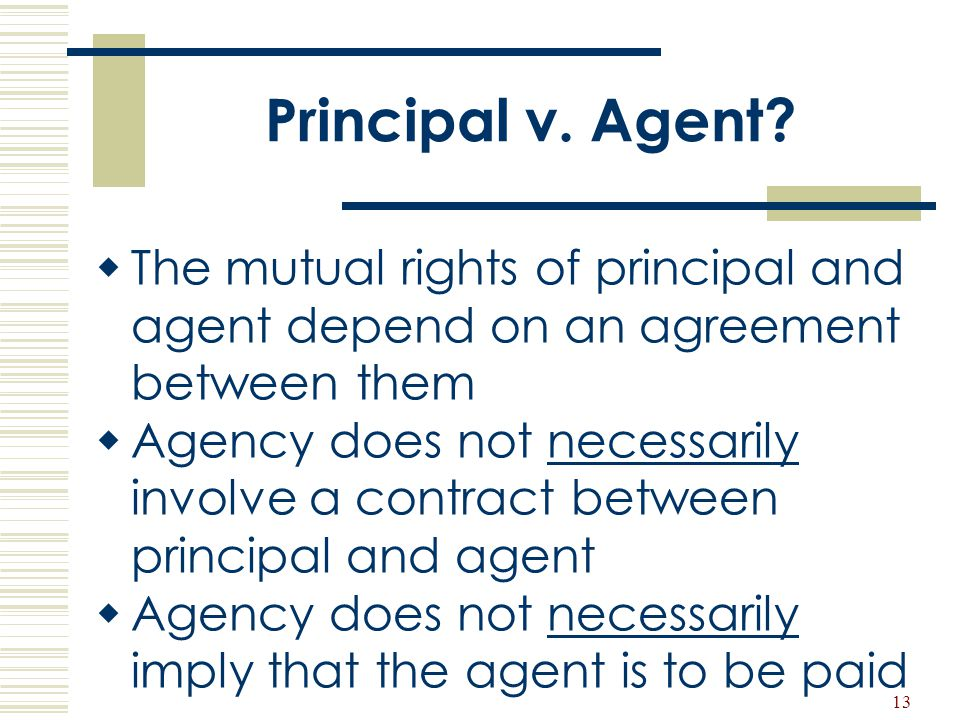 Principal v. Agent The mutual rights of principal and agent depend on an agreement between them.