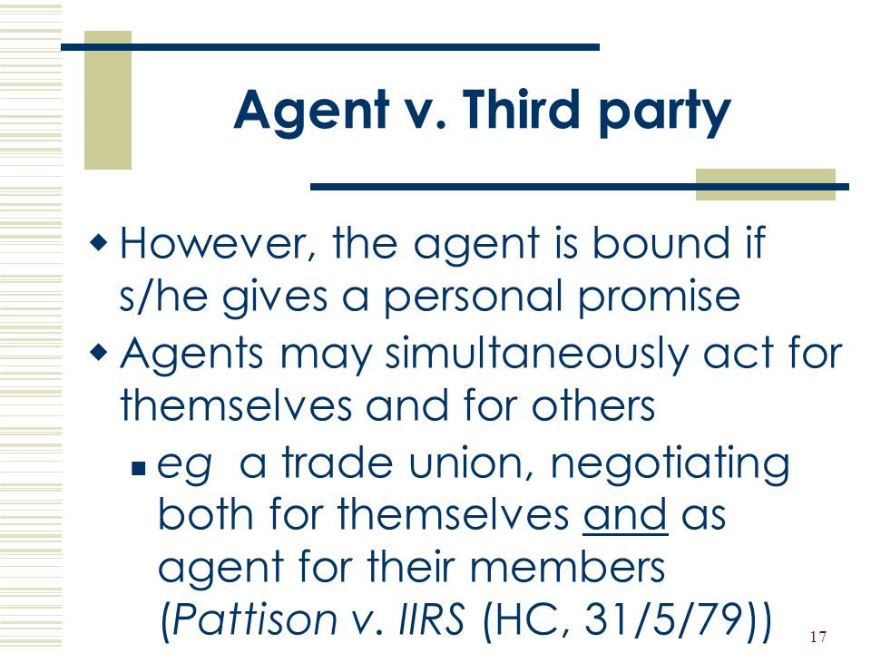 Agent v. Third party However, the agent is bound if s/he gives a personal promise. Agents may simultaneously act for themselves and for others.
