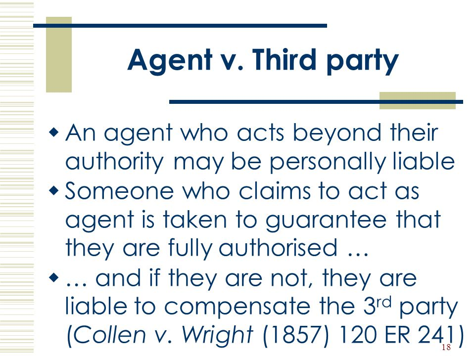 Agent v. Third party An agent who acts beyond their authority may be personally liable.