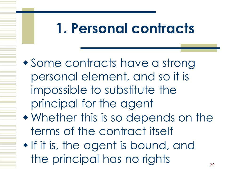 1. Personal contracts Some contracts have a strong personal element, and so it is impossible to substitute the principal for the agent.
