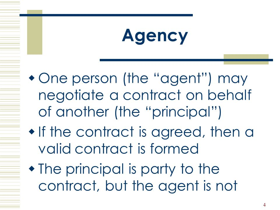Agency One person (the agent ) may negotiate a contract on behalf of another (the principal )