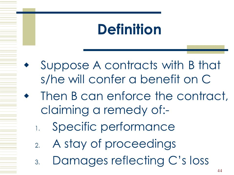 Definition Suppose A contracts with B that s/he will confer a benefit on C. Then B can enforce the contract, claiming a remedy of:-