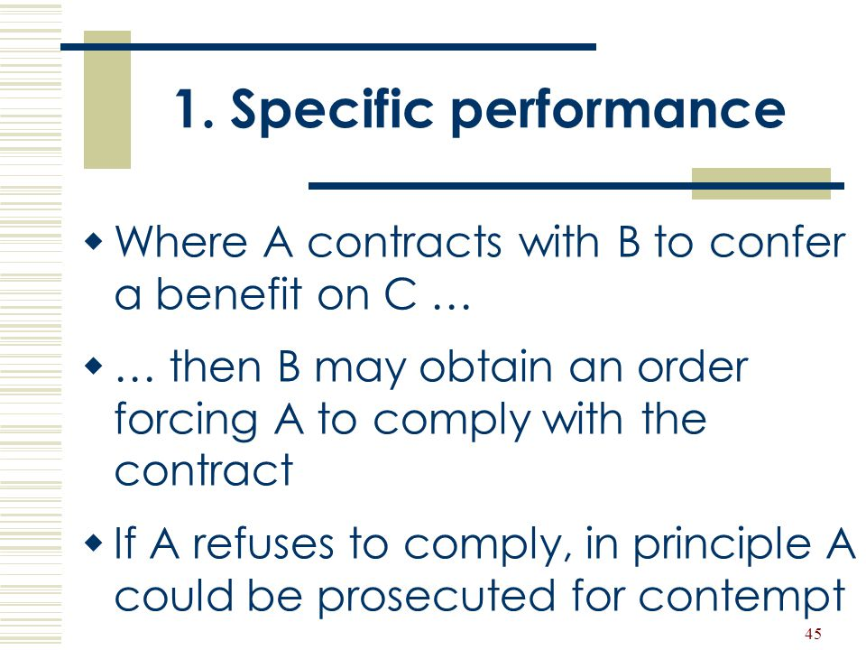 1. Specific performance Where A contracts with B to confer a benefit on C … … then B may obtain an order forcing A to comply with the contract.