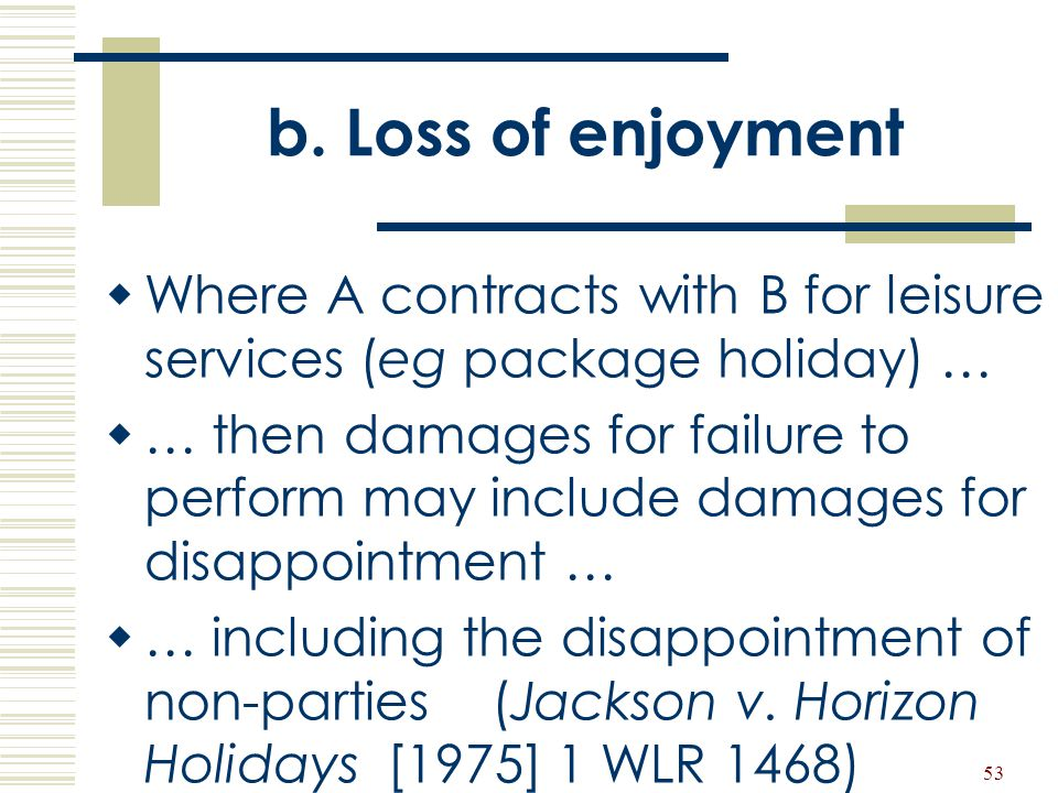 b. Loss of enjoyment Where A contracts with B for leisure services (eg package holiday) …