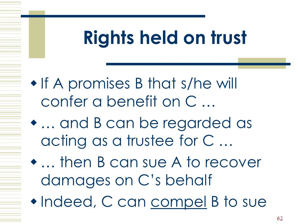Rights held on trust If A promises B that s/he will confer a benefit on C … … and B can be regarded as acting as a trustee for C …