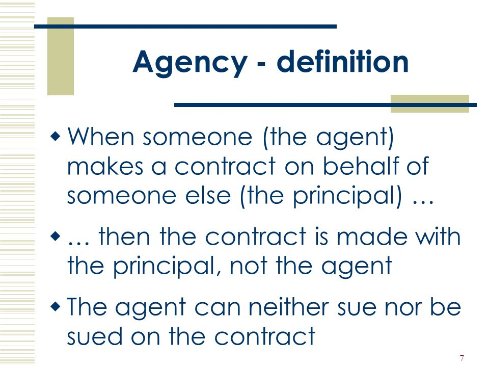 Agency - definition When someone (the agent) makes a contract on behalf of someone else (the principal) …