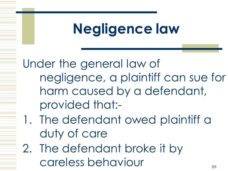 Negligence law Under the general law of negligence, a plaintiff can sue for harm caused by a defendant, provided that:-