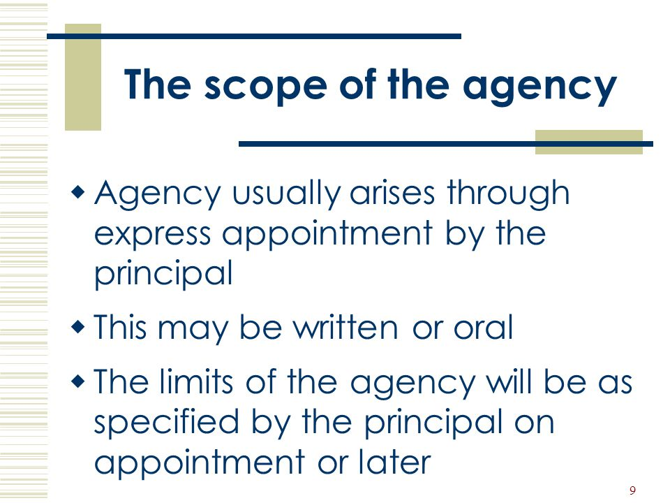 The scope of the agency Agency usually arises through express appointment by the principal. This may be written or oral.