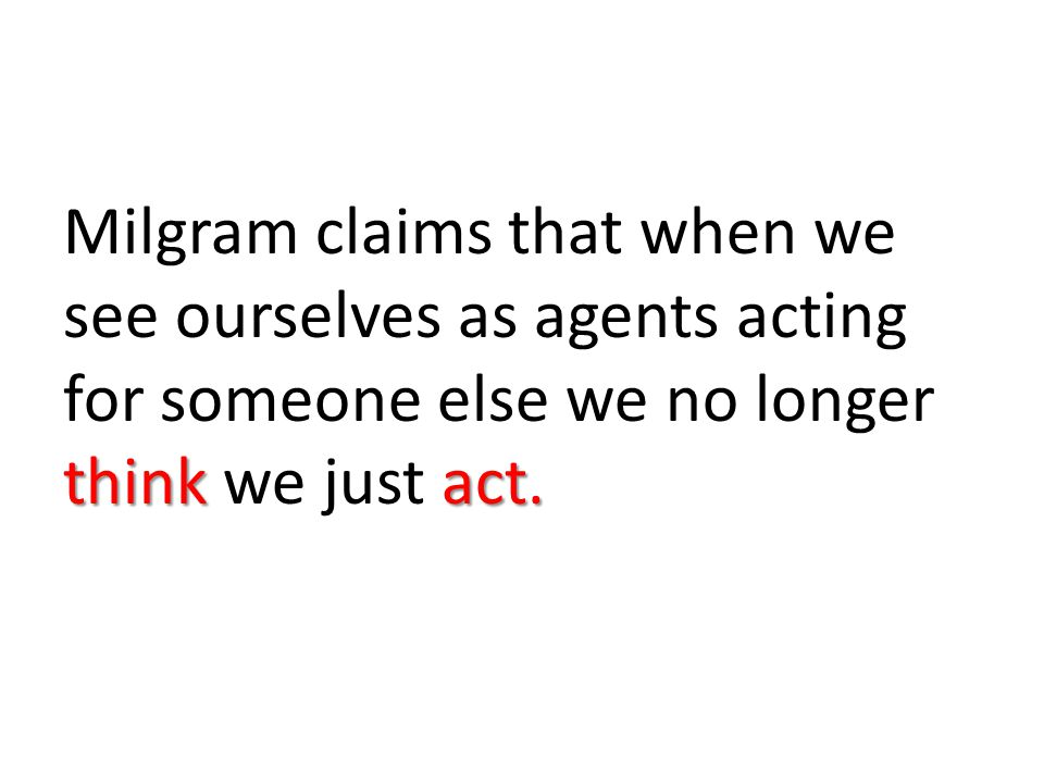 Milgram claims that when we see ourselves as agents acting for someone else we no longer think we just act.
