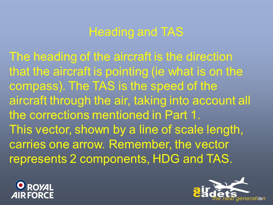 Heading and TAS The heading of the aircraft is the direction. that the aircraft is pointing (ie what is on the.