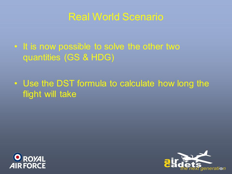Real World Scenario It is now possible to solve the other two quantities (GS & HDG) Use the DST formula to calculate how long the flight will take.