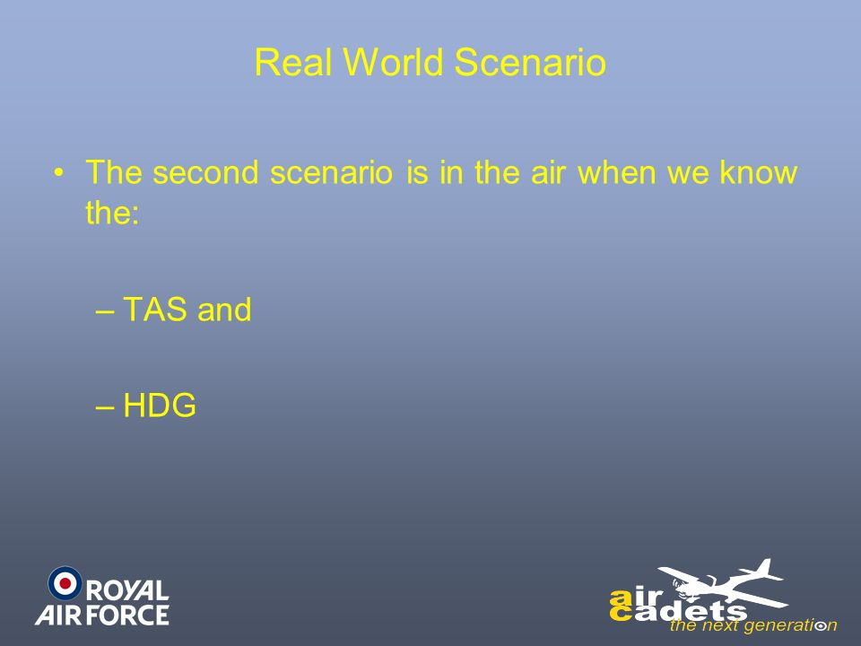 Real World Scenario The second scenario is in the air when we know the: TAS and HDG