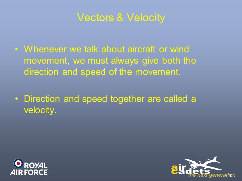 Vectors & Velocity Whenever we talk about aircraft or wind movement, we must always give both the direction and speed of the movement.