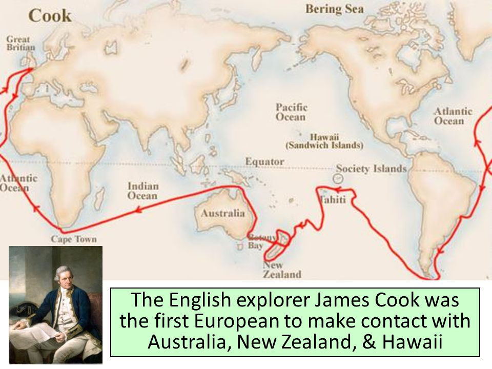 The English explorer James Cook was the first European to make contact with Australia, New Zealand, & Hawaii