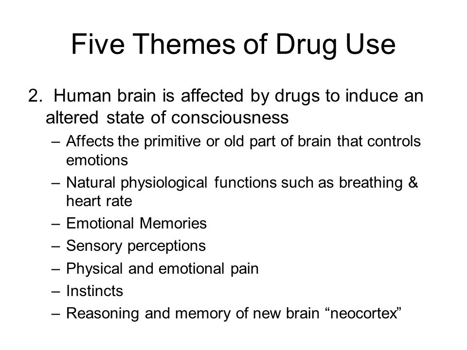 Five Themes of Drug Use 2. Human brain is affected by drugs to induce an altered state of consciousness.