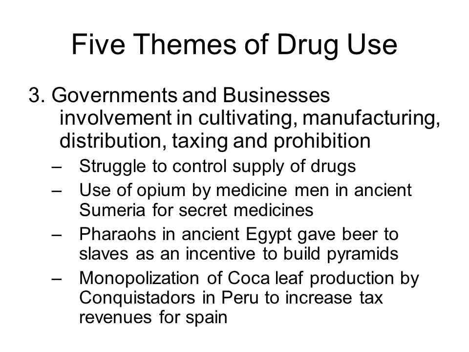 Five Themes of Drug Use 3. Governments and Businesses involvement in cultivating, manufacturing, distribution, taxing and prohibition.
