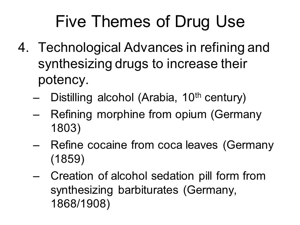 Five Themes of Drug Use Technological Advances in refining and synthesizing drugs to increase their potency.