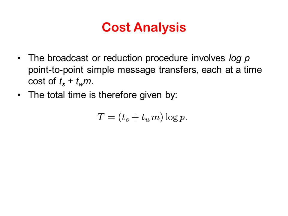 Cost Analysis The broadcast or reduction procedure involves log p point-to-point simple message transfers, each at a time cost of ts + twm.
