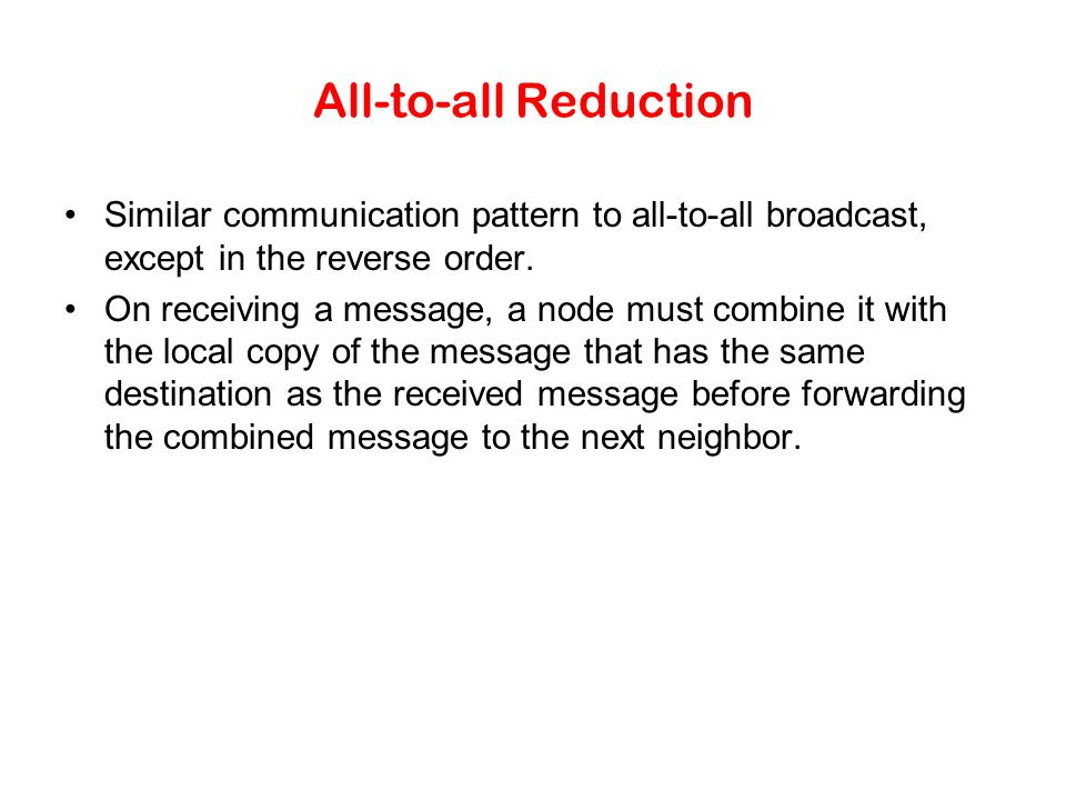All-to-all Reduction Similar communication pattern to all-to-all broadcast, except in the reverse order.