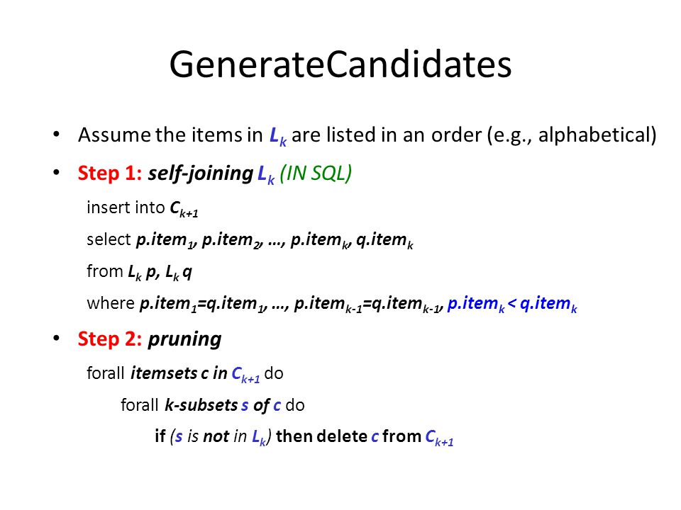 GenerateCandidates Assume the items in Lk are listed in an order (e.g., alphabetical)‏ Step 1: self-joining Lk (IN SQL)‏