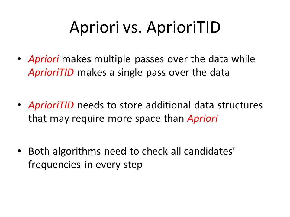 Apriori vs. AprioriTID Apriori makes multiple passes over the data while AprioriTID makes a single pass over the data.