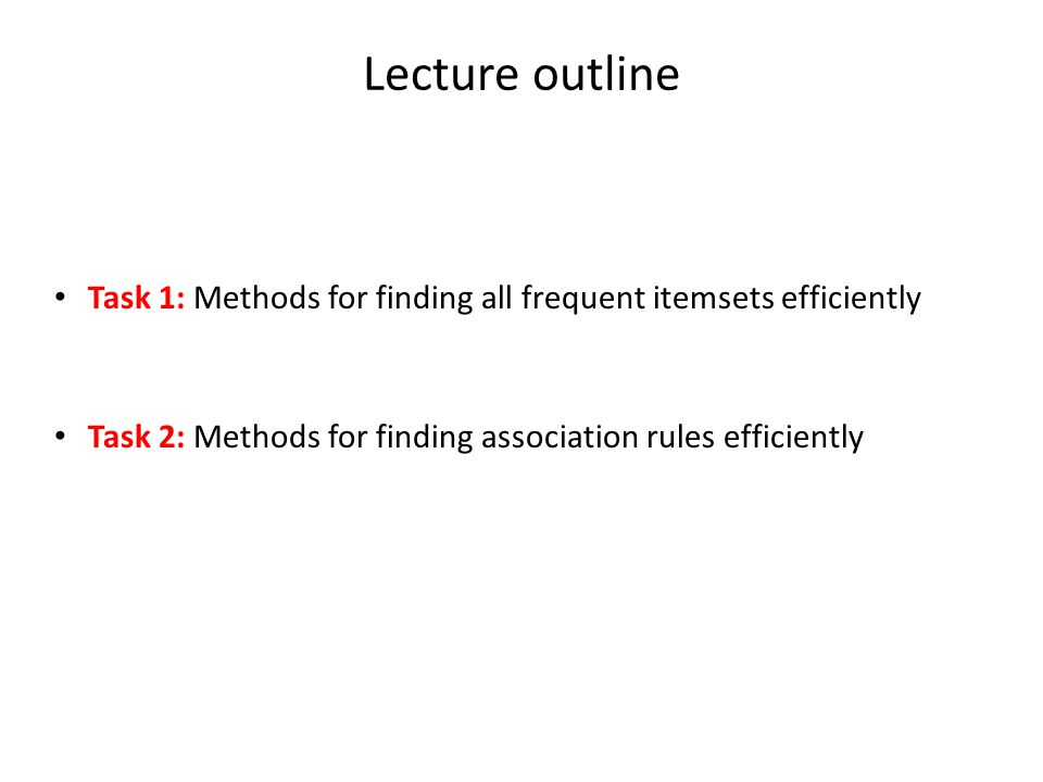 Lecture outline Task 1: Methods for finding all frequent itemsets efficiently. Task 2: Methods for finding association rules efficiently.