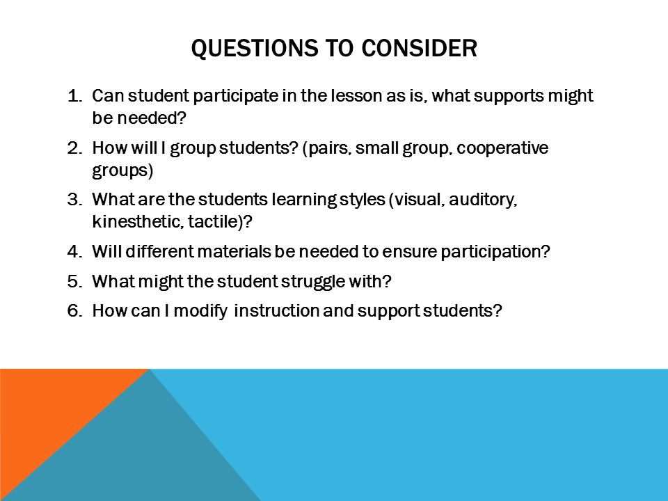 Questions to consider Can student participate in the lesson as is, what supports might be needed